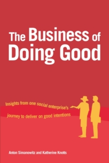 The Business of Doing Good : Insights from one social enterprise's journey to deliver on good intentions, Paperback Book