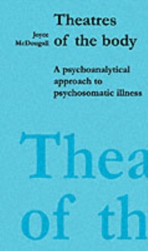 Theatres of the Body : Psychoanalytic Approach to Psychosomatic Illness, Paperback Book