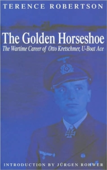 The Golden Horseshoe : The Wartime Career of Otto Kretschmer, U-boat Ace, Hardback Book