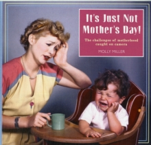 It's Just Not Mother's Day : The Challenges of Motherhood in Photos, Hardback Book