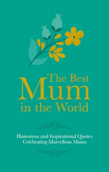 The Best Mum in the World : Humorous Quotes Celebrating Marvellous Mums, Hardback Book