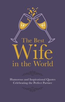The Best Wife in the World : Humorous and Inspirational Quotes Celebrating the Perfect Partner, Hardback Book