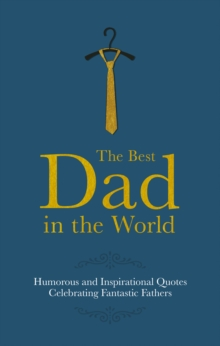 The Best Dad in the World : Humorous Quotes Celebrating Fantastic Fathers, Hardback Book
