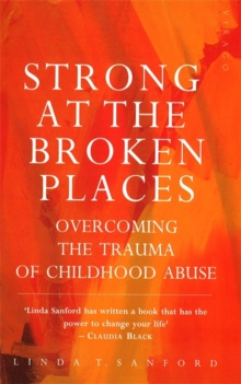 Strong At The Broken Places : Overcoming the Trauma of Childhood Abuse, Paperback Book
