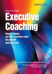 Executive Coaching : How to Choose, Use & Maximise Value for Yourself & Your Team, Paperback / softback Book