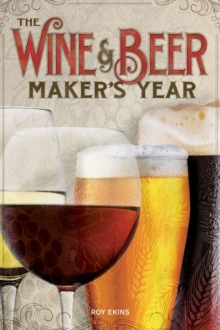 The Wine & Beer Maker's Year : 75 Recipes For Homemade Beer and Wine Using Seasonal Ingredients, Paperback / softback Book