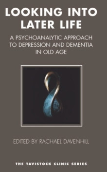 Looking into Later Life : A Psychoanalytic Approach to Depression and Dementia in Old Age, Paperback / softback Book