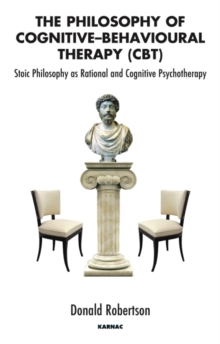 The Philosophy of Cognitive-Behavioural Therapy (CBT) : Stoic Philosophy as Rational and Cognitive Psychotherapy, Paperback / softback Book