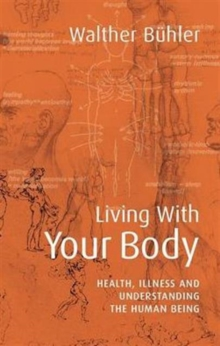 Living With Your Body : Health, Illness and Understanding the Human Being, Paperback / softback Book