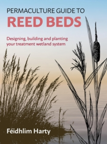 Permaculture Guide to Reed Beds : Designing, Building and Planting Your Treatment Wetland System, Paperback / softback Book