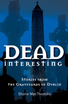 Dead Interesting : Stories from the Graveyards of Dublin, Paperback / softback Book
