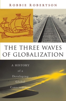 The Three Waves of Globalization : A History of a Developing Global Consciousness, Paperback / softback Book