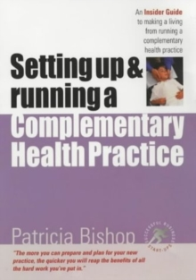 Setting Up and Running a Complementary Health Practice : An Insider Guide to Making a Living from Running a Complementary Health Practice, Paperback Book
