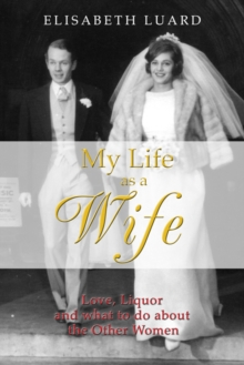 My Life as a Wife : Love, Liquor and What to Do About the Other Women, Hardback Book