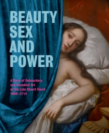Beauty, Sex and Power : A Story of Debauchery and Decadent Art at the Late Stuart Court (1660-1714), Paperback Book