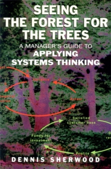 Seeing the Forest for the Trees : A Manager's Guide to Applying Systems Thinking, Paperback / softback Book