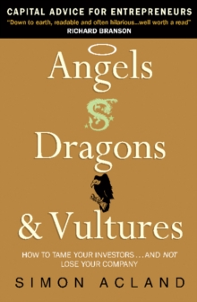 Angels, Dragons and Vultures : How to Tame Your Investors...and Not Lose Your Company, Paperback Book