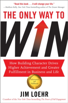The Only Way to Win : How Building Character Drives Higher Achievement and Greater Fulfilment in Business and Life, Paperback / softback Book