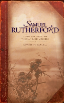 Samuel Rutherford : A New biography of the Man and his ministry, Paperback / softback Book
