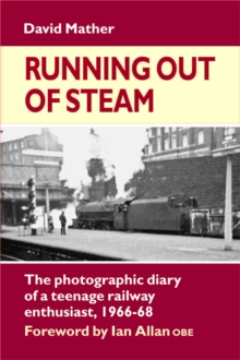Running Out of Steam : The Photographic Diary of a Teenage Rail Enthusiast 1966-68, Hardback Book