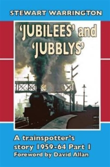 'Jubilees' and 'Jubblys': A Trainspotter's Story 1959-1964 : Part 1, Hardback Book
