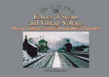 Echoes of Steam and Vintage Voltage : Diary of a Railway Recordist, Photographer and Journalist, Paperback / softback Book