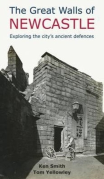 The Great Walls of Newcastle : Exploring the City's Ancient Defences, Paperback Book