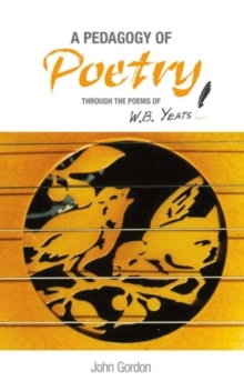 A Pedagogy of Poetry : through the poems of W.B. Yeats, Paperback / softback Book
