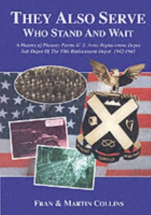 They Also Serve Who Stand and Wait : A History of Pheasey Farms U.S. Army Replacement Depot, Sub Depot of the 10th Replacement Depot. 1942/1945, Paperback Book