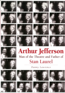 Arthur Jefferson : Man of the Theatre and Father of Stan Laurel, Paperback Book