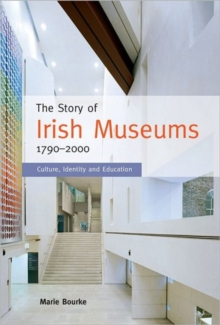 The Story of Irish Museums 1790-2000 : Culture, Identity and Education, Hardback Book