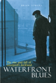 Waterfront Blues : The Rise and Fall of Liverpool's Dockland, Paperback Book