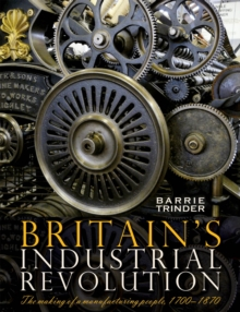 Britain's Industrial Revolution : The Making of a  Manufacturing People, 1700 - 1870, Paperback Book