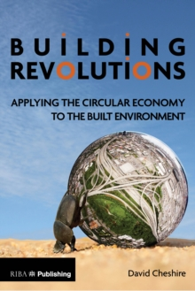 Building Revolutions : Applying the Circular Economy to the Built Environment, Paperback Book