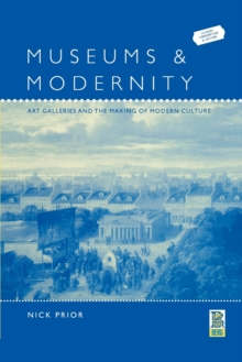 Museums and Modernity : Art Galleries and the Making of Modern Culture, Paperback / softback Book