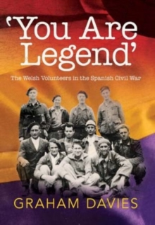 'You are Legend' : The Welsh Volunteers in the Spanish Civil War, Paperback / softback Book