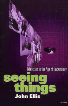 Seeing Things : Television in the Age of Uncertainty, Paperback Book