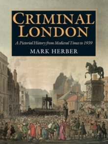 Criminal London : A Pictorial History from Medieval Times to 1939, Paperback Book