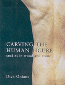 Carving the Human Figure : Studies in Wood and Stone, Paperback Book
