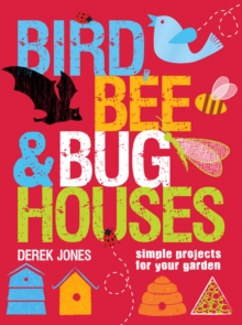 Bird, Bee & Bug Houses : 30 Projects to Make Wildlife Feel at Home, Paperback Book