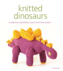 Knitted Dinosaurs : A Collection of Prehistoric Pals to Knit from Scratch, Paperback Book