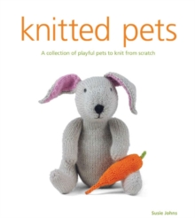Knitted Pets : A Collection of Playful Pets to Knit from Scratch, Paperback Book