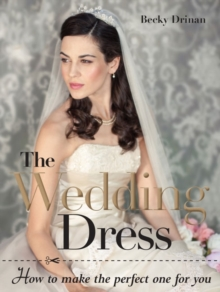 The wedding dress : How to make the perfect one for you, Paperback / softback Book