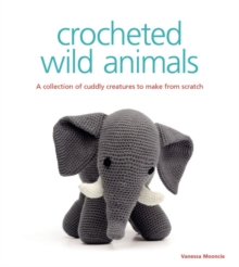 Crocheted Wild Animals : A Collection of Cuddly Creatures to Make from Scratch, Paperback Book