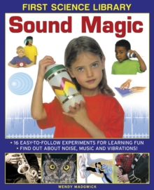 First Science Library: Sound Magic : 16 Easy-to-follow Experiments for Learning Fun. Find out About Noise, Music and Vibrations!, Hardback Book