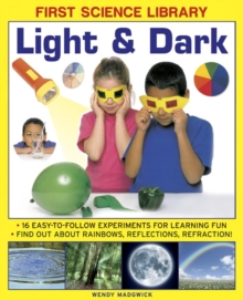First Science Library: Light & Dark : 16 Easy-to-follow Experiments for Learning Fun. Find out About Rainbows, Reflections, Refraction!, Hardback Book