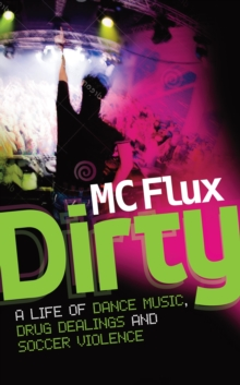 Dirty : The confessions of a reformed drug addict and soccer hooligan who made it big on the dance scene, Paperback / softback Book