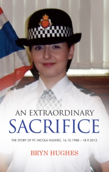 An Extraordinary Sacrifice : The Story of PC Nicola Hughes 16.10.1988 - 18.09.2012, Paperback Book