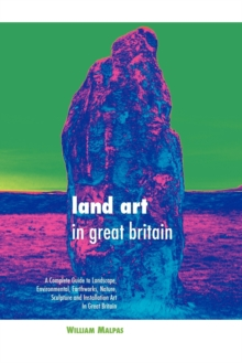 Land Art in Great Britain : A Complete Guide to Landscape, Environmental, Earthworks, Nature, Sculpture and Installation Art in Great Britain, Paperback / softback Book