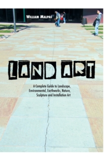 Land Art : A Complete Guide to Landscape, Environmental, Earthworks, Nature, Sculpture and Installation Art, Paperback Book